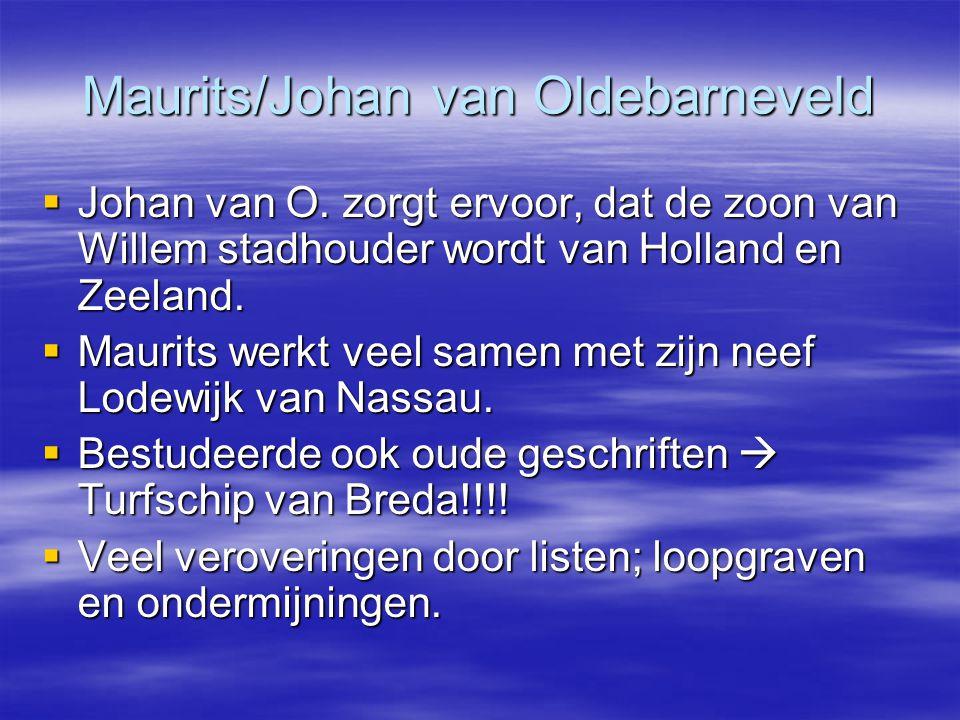 Maurits/Johan van Oldebarneveld  Johan van O. zorgt ervoor, dat de zoon van Willem stadhouder wordt van Holland en Zeeland.  Maurits werkt veel same