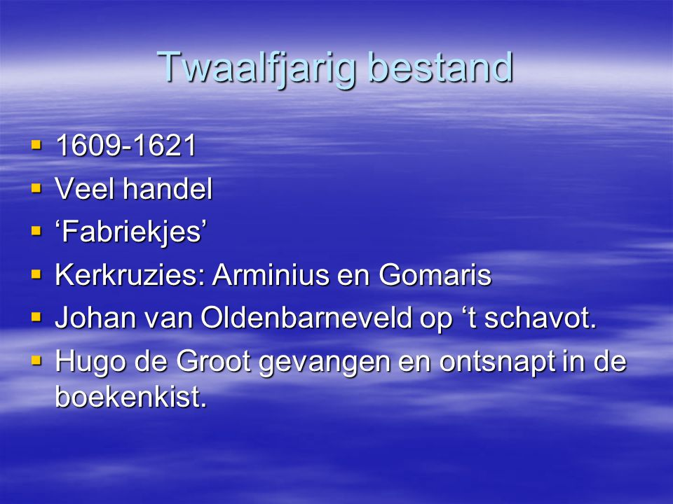 Twaalfjarig bestand  1609-1621  Veel handel  'Fabriekjes'  Kerkruzies: Arminius en Gomaris  Johan van Oldenbarneveld op 't schavot.  Hugo de Gro