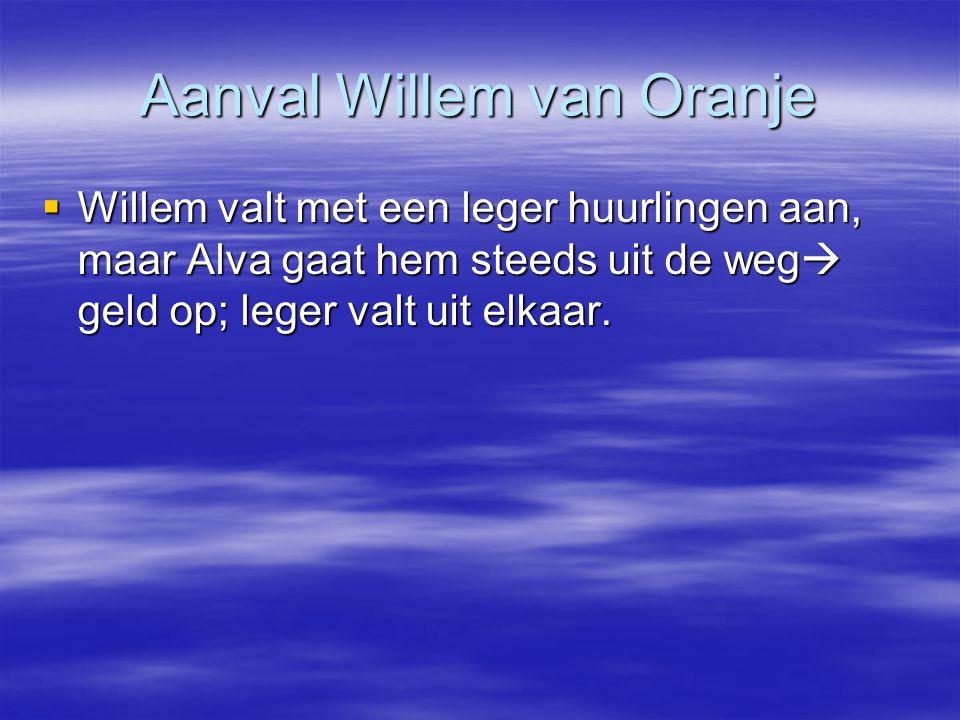 Aanval Willem van Oranje  Willem valt met een leger huurlingen aan, maar Alva gaat hem steeds uit de weg  geld op; leger valt uit elkaar.