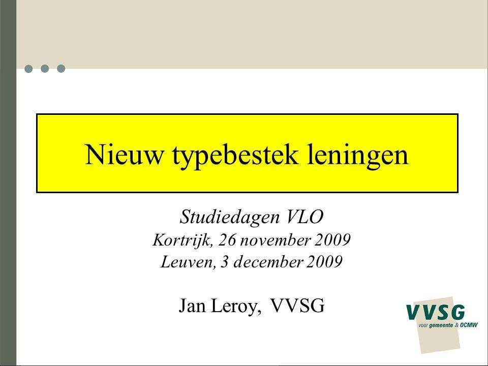 Nieuw typebestek leningen Studiedagen VLO Kortrijk, 26 november 2009 Leuven, 3 december 2009 Jan Leroy, VVSG