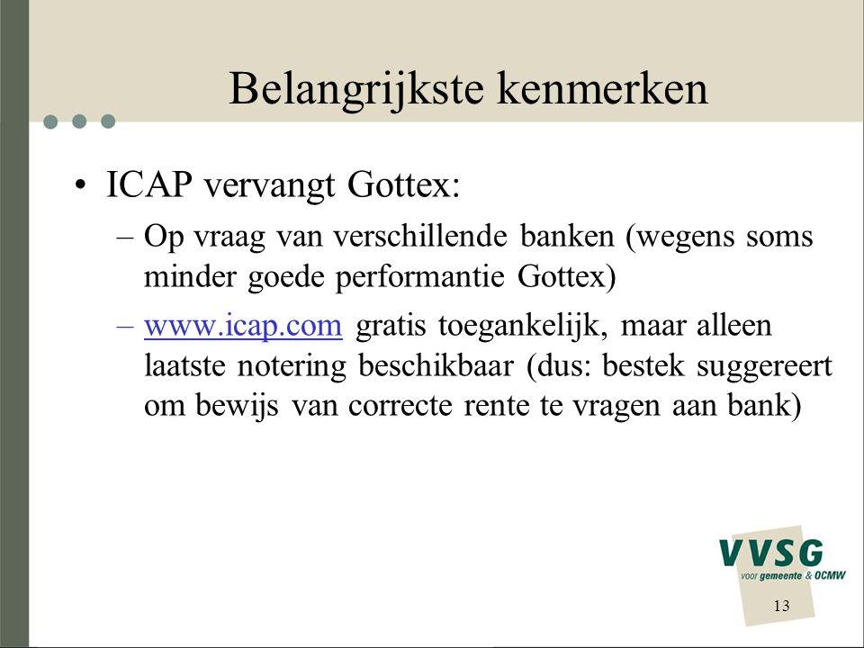 Belangrijkste kenmerken •ICAP vervangt Gottex: –Op vraag van verschillende banken (wegens soms minder goede performantie Gottex) –www.icap.com gratis toegankelijk, maar alleen laatste notering beschikbaar (dus: bestek suggereert om bewijs van correcte rente te vragen aan bank) 13