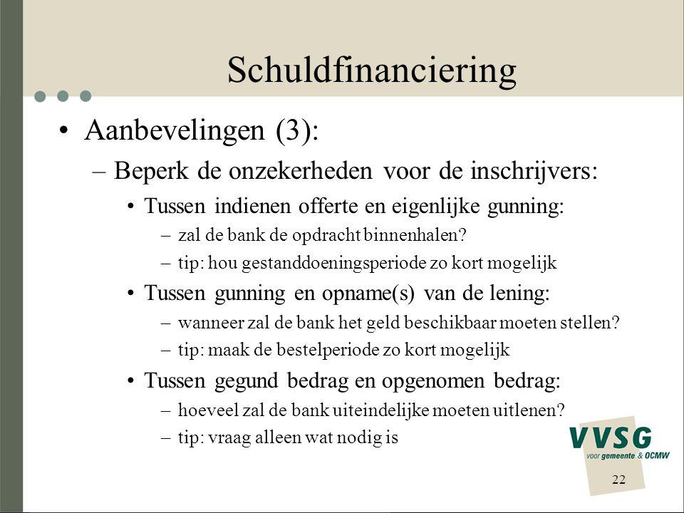 Schuldfinanciering •Aanbevelingen (3): –Beperk de onzekerheden voor de inschrijvers: •Tussen indienen offerte en eigenlijke gunning: –zal de bank de opdracht binnenhalen.