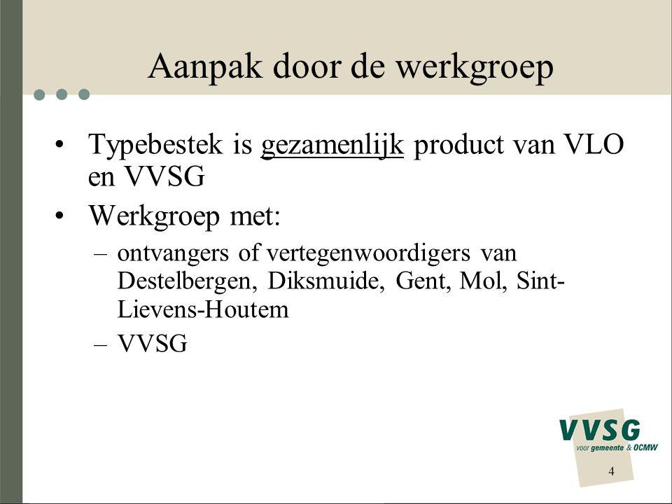 4 Aanpak door de werkgroep •Typebestek is gezamenlijk product van VLO en VVSG •Werkgroep met: –ontvangers of vertegenwoordigers van Destelbergen, Diksmuide, Gent, Mol, Sint- Lievens-Houtem –VVSG