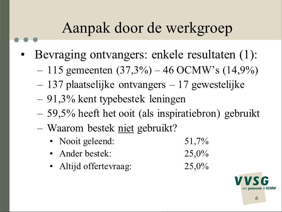 6 Aanpak door de werkgroep •Bevraging ontvangers: enkele resultaten (1): –115 gemeenten (37,3%) – 46 OCMW's (14,9%) –137 plaatselijke ontvangers – 17 gewestelijke –91,3% kent typebestek leningen –59,5% heeft het ooit (als inspiratiebron) gebruikt –Waarom bestek niet gebruikt.