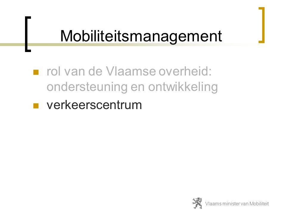Mobiliteitsmanagement  rol van de Vlaamse overheid: ondersteuning en ontwikkeling  verkeerscentrum Vlaams minister van Mobiliteit