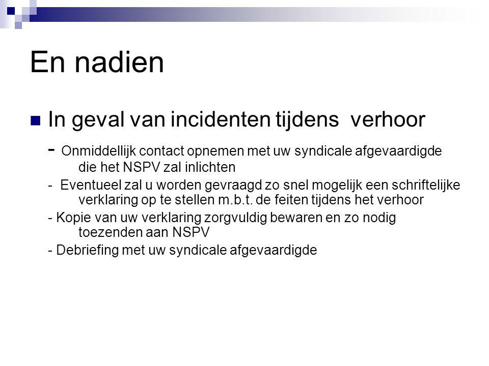 En nadien  In geval van incidenten tijdens verhoor - Onmiddellijk contact opnemen met uw syndicale afgevaardigde die het NSPV zal inlichten - Eventue