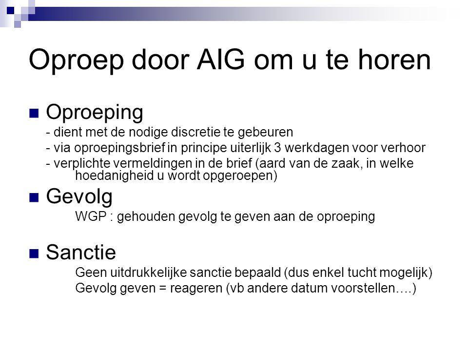 Oproep door AIG om u te horen  Oproeping - dient met de nodige discretie te gebeuren - via oproepingsbrief in principe uiterlijk 3 werkdagen voor ver