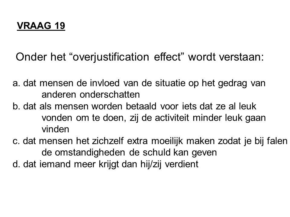 """Onder het """"overjustification effect"""" wordt verstaan: a. dat mensen de invloed van de situatie op het gedrag van anderen onderschatten b. dat als mense"""