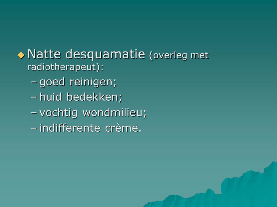  Natte desquamatie (overleg met radiotherapeut): –goed reinigen; –huid bedekken; –vochtig wondmilieu; –indifferente crème.