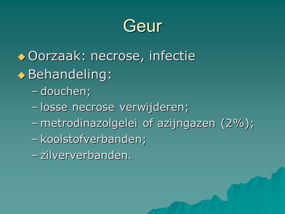 Geur  Oorzaak: necrose, infectie  Behandeling: –douchen; –losse necrose verwijderen; –metrodinazolgelei of azijngazen (2%); –koolstofverbanden; –zil