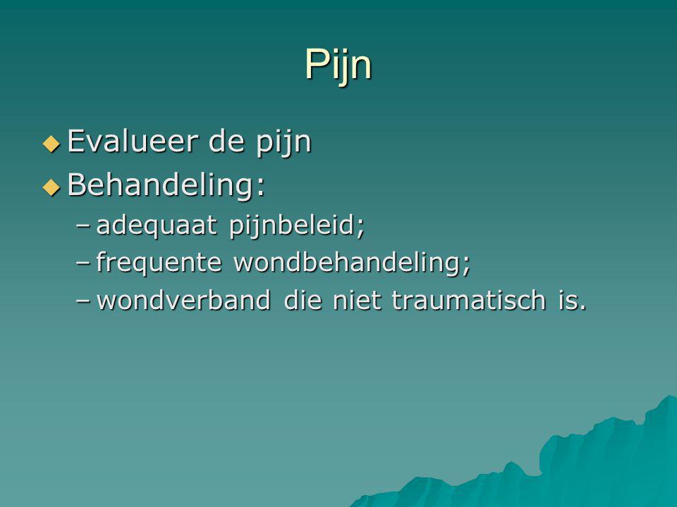 Pijn  Evalueer de pijn  Behandeling: –adequaat pijnbeleid; –frequente wondbehandeling; –wondverband die niet traumatisch is.