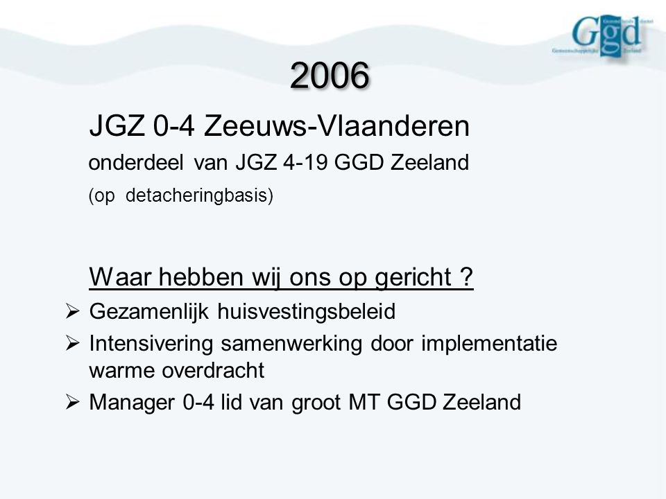 2007  intensivering samenwerking managers JGZ  Beleidsmatige eenheid ongedeelde JGZ 0-19 jr  Nieuw personeelsbeleid/Integrale jeugdartsen en JVP ( gescheiden pakket 0-4jr/ 4-19 jr)  Inzet logopedie vanaf 2 jaar