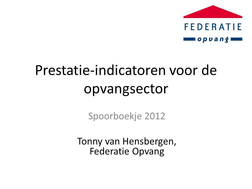 Prestatie-indicatoren voor de opvangsector Spoorboekje 2012 Tonny van Hensbergen, Federatie Opvang