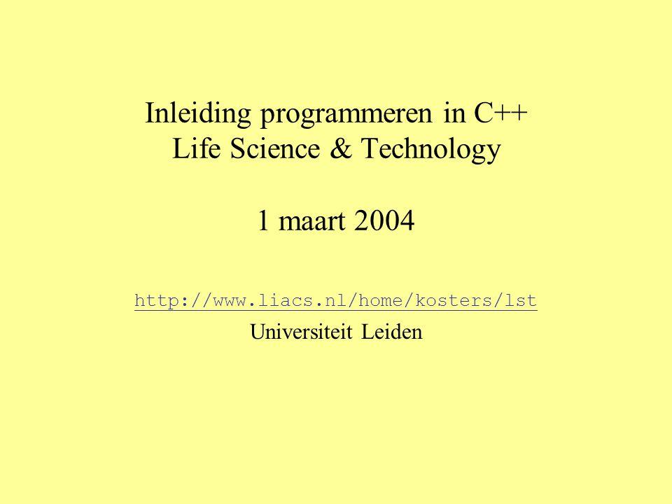 Inleiding programmeren in C++ Life Science & Technology 1 maart 2004 http://www.liacs.nl/home/kosters/lst Universiteit Leiden