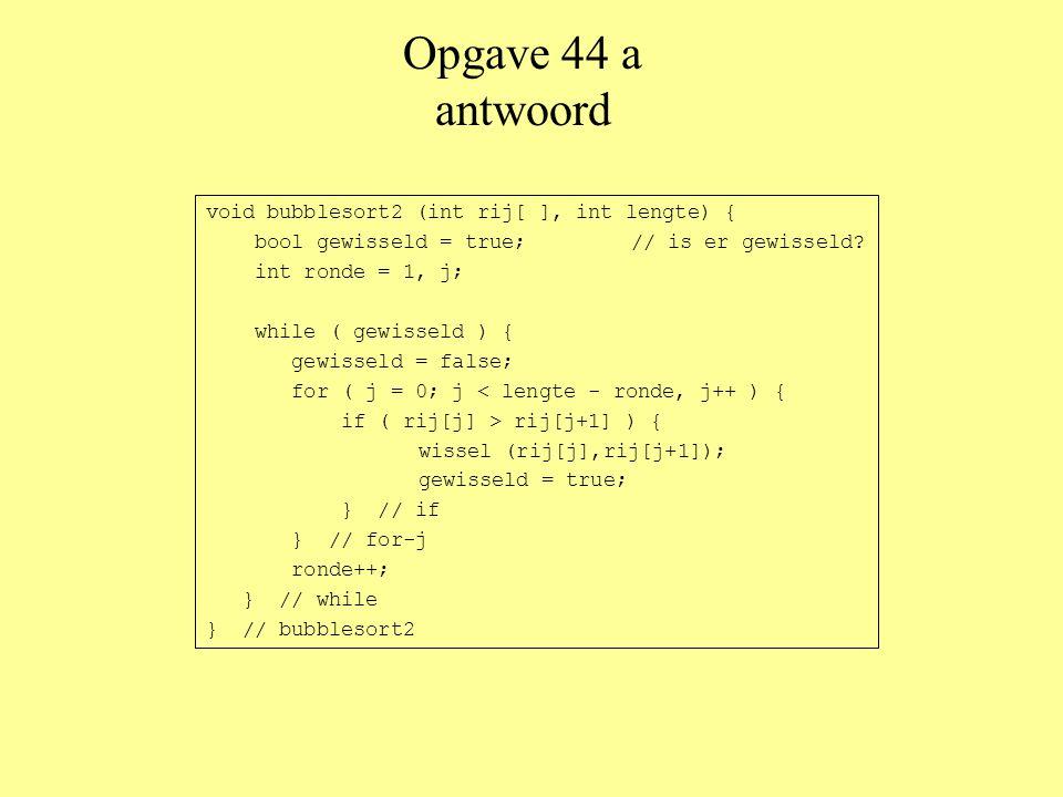 Opgave 44 a antwoord void bubblesort2 (int rij[ ], int lengte) { bool gewisseld = true; // is er gewisseld.