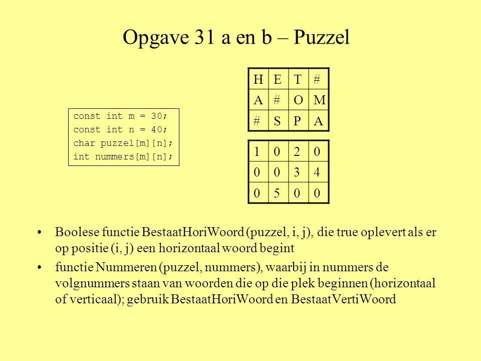 Opgave 31 a en b – Puzzel •Boolese functie BestaatHoriWoord (puzzel, i, j), die true oplevert als er op positie (i, j) een horizontaal woord begint •functie Nummeren (puzzel, nummers), waarbij in nummers de volgnummers staan van woorden die op die plek beginnen (horizontaal of verticaal); gebruik BestaatHoriWoord en BestaatVertiWoord const int m = 30; const int n = 40; char puzzel[m][n]; int nummers[m][n]; HET# A#OM #SPA 1020 0034 0500