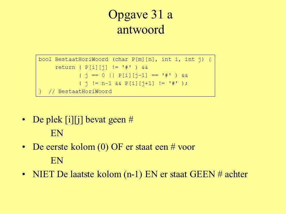 Opgave 31 a antwoord •De plek [i][j] bevat geen # EN •De eerste kolom (0) OF er staat een # voor EN •NIET De laatste kolom (n-1) EN er staat GEEN # achter bool BestaatHoriWoord (char P[m][n], int i, int j) { return ( P[i][j] != # ) && ( j == 0 || P[i][j-1] == # ) && ( j != n-1 && P[i][j+1] != # ); } // BestaatHoriWoord