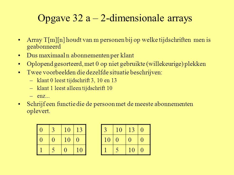 Opgave 32 a – 2-dimensionale arrays •Array T[m][n] houdt van m personen bij op welke tijdschriften men is geabonneerd •Dus maximaal n abonnementen per klant •Oplopend gesorteerd, met 0 op niet gebruikte (willekeurige) plekken •Twee voorbeelden die dezelfde situatie beschrijven: –klant 0 leest tijdschrift 3, 10 en 13 –klant 1 leest alleen tijdschrift 10 –enz...