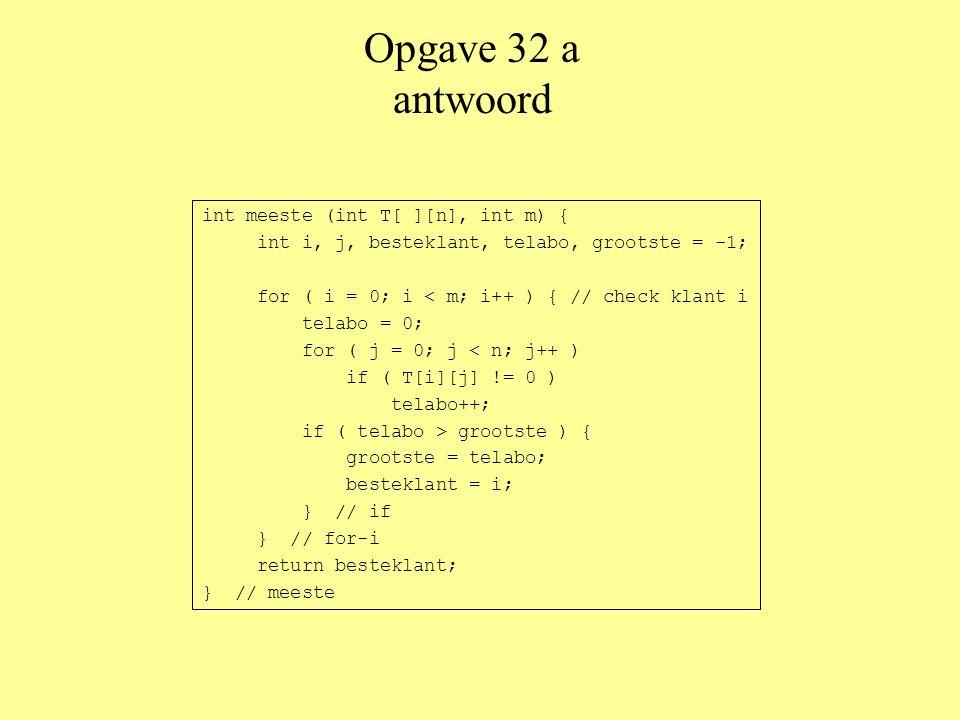 Opgave 32 a antwoord int meeste (int T[ ][n], int m) { int i, j, besteklant, telabo, grootste = -1; for ( i = 0; i < m; i++ ) { // check klant i telabo = 0; for ( j = 0; j < n; j++ ) if ( T[i][j] != 0 ) telabo++; if ( telabo > grootste ) { grootste = telabo; besteklant = i; } // if } // for-i return besteklant; } // meeste