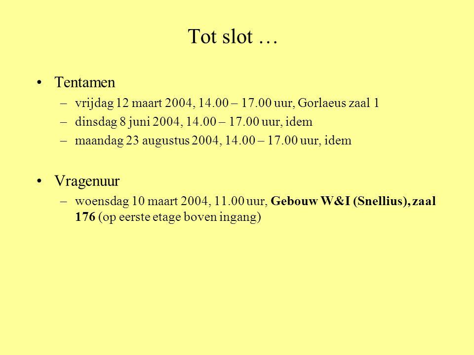 Tot slot … •Tentamen –vrijdag 12 maart 2004, 14.00 – 17.00 uur, Gorlaeus zaal 1 –dinsdag 8 juni 2004, 14.00 – 17.00 uur, idem –maandag 23 augustus 2004, 14.00 – 17.00 uur, idem •Vragenuur –woensdag 10 maart 2004, 11.00 uur, Gebouw W&I (Snellius), zaal 176 (op eerste etage boven ingang)