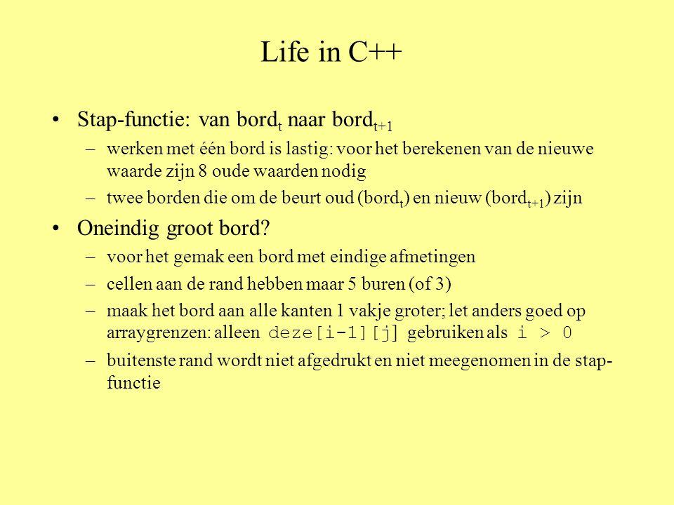 Life in C++ – vervolg int main ( ) { bool even_bord[RIJ][KOLOM], oneven_bord[RIJ][KOLOM]; // constanten RIJ en KOLOM zijn expres 2 te groot int generatie = 0;// Stappenteller init_bord (even_bord);// Beginconfiguratie in even bord leeg_bord (oneven_bord);// Oneven bord leeg voor de zekerheid toon_bord (even_bord);// Toon de beginconfiguratie while ( true ) { if ( generatie % 2 == 0) { // Afwisselend van even naar oneven stap (even_bord, oneven_bord);// Berekenen toon_bord (oneven_bord);// en tonen } else { stap (oneven_bord, even_bord); toon_bord (even_bord); } // else generatie++; } // while return 0; } // main