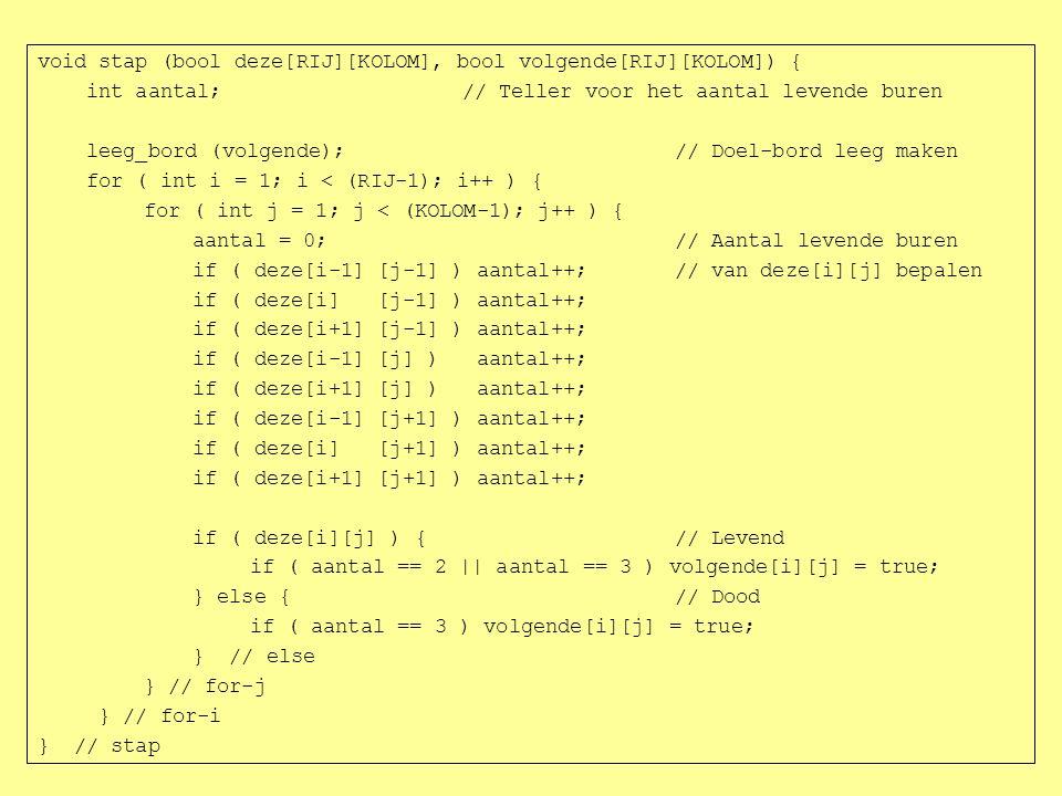 void stap (bool deze[RIJ][KOLOM], bool volgende[RIJ][KOLOM]) { int aantal;// Teller voor het aantal levende buren leeg_bord (volgende);// Doel-bord leeg maken for ( int i = 1; i < (RIJ-1); i++ ) { for ( int j = 1; j < (KOLOM-1); j++ ) { aantal = 0;// Aantal levende buren if ( deze[i-1] [j-1] ) aantal++;// van deze[i][j] bepalen if ( deze[i] [j-1] ) aantal++; if ( deze[i+1] [j-1] ) aantal++; if ( deze[i-1] [j] ) aantal++; if ( deze[i+1] [j] ) aantal++; if ( deze[i-1] [j+1] ) aantal++; if ( deze[i] [j+1] ) aantal++; if ( deze[i+1] [j+1] ) aantal++; if ( deze[i][j] ) {// Levend if ( aantal == 2 || aantal == 3 ) volgende[i][j] = true; } else {// Dood if ( aantal == 3 ) volgende[i][j] = true; } // else } // for-j } // for-i } // stap