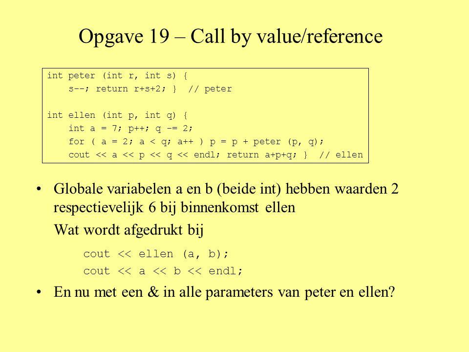 Opgave 19 – Call by value/reference •Globale variabelen a en b (beide int) hebben waarden 2 respectievelijk 6 bij binnenkomst ellen Wat wordt afgedrukt bij cout << ellen (a, b); cout << a << b << endl; •En nu met een & in alle parameters van peter en ellen.