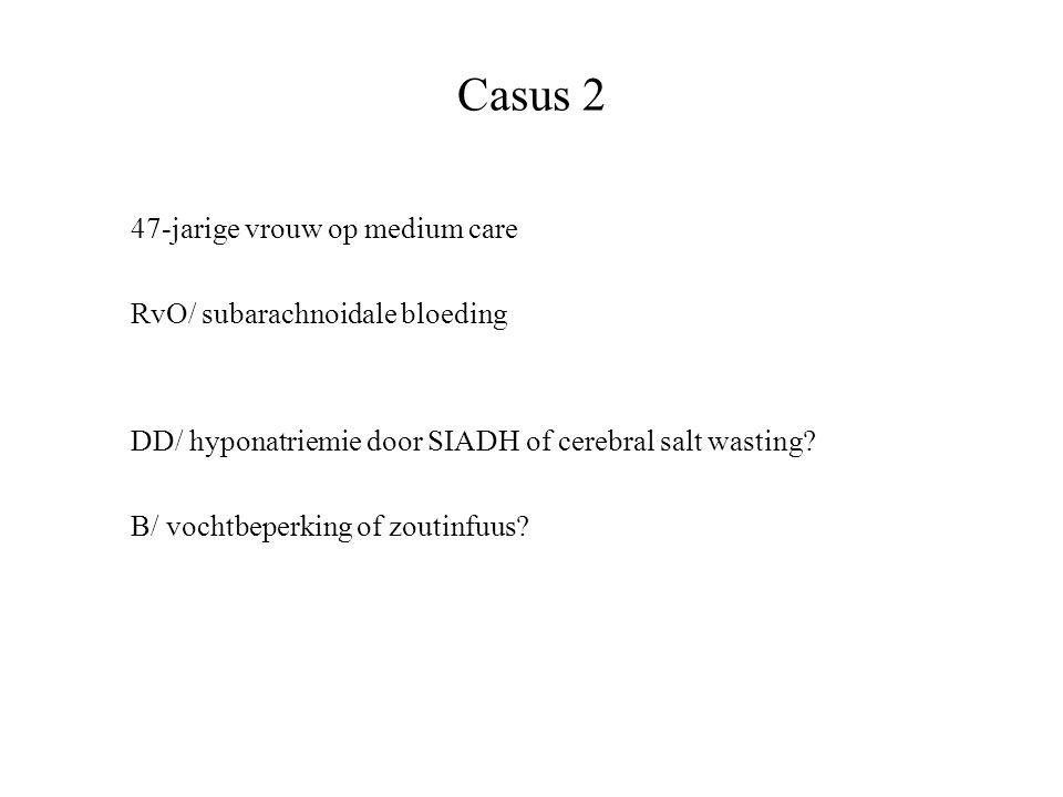 Casus 2 47-jarige vrouw op medium care RvO/ subarachnoidale bloeding DD/ hyponatriemie door SIADH of cerebral salt wasting? B/ vochtbeperking of zouti