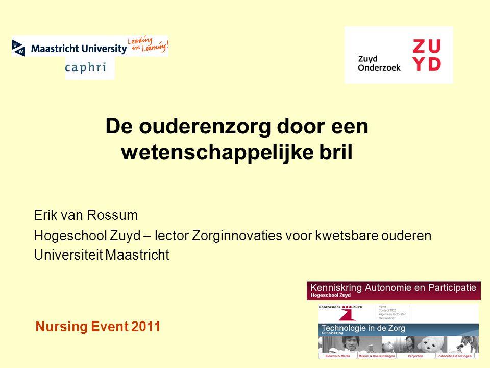De ouderenzorg door een wetenschappelijke bril Erik van Rossum Hogeschool Zuyd – lector Zorginnovaties voor kwetsbare ouderen Universiteit Maastricht Nursing Event 2011
