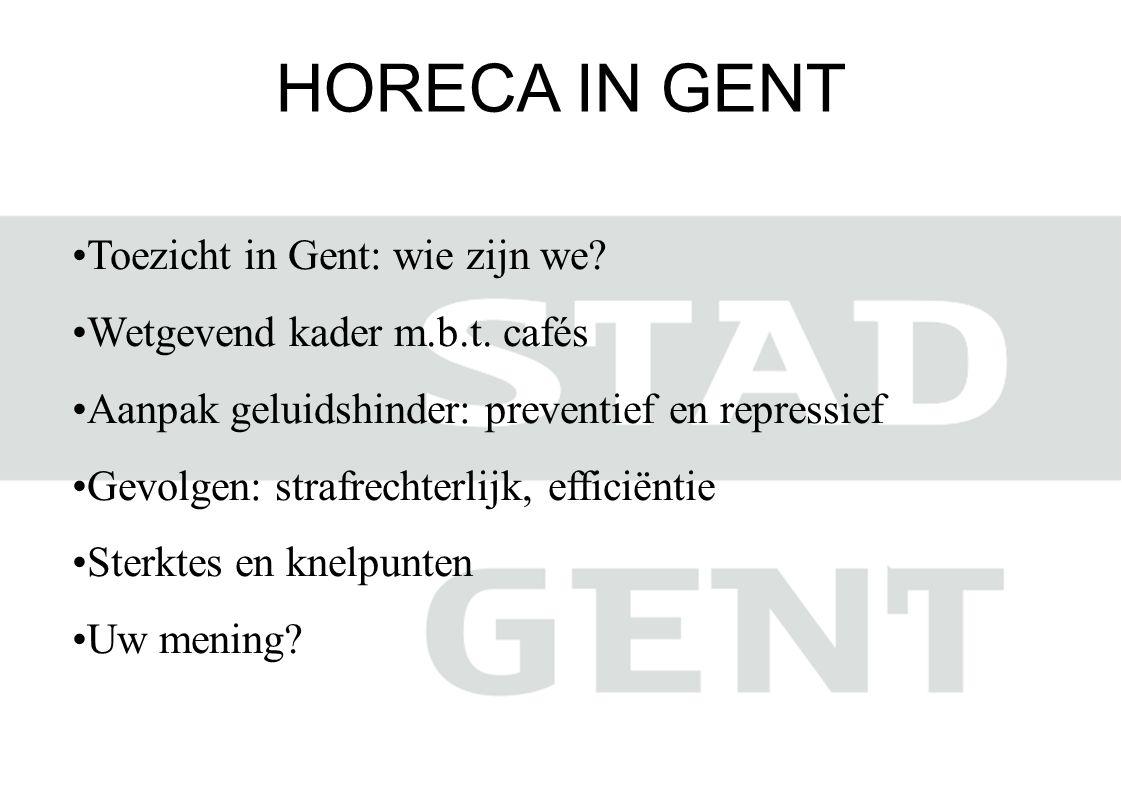 HORECA IN GENT •Toezicht in Gent: wie zijn we? •Wetgevend kader m.b.t. cafés •Aanpak geluidshinder: preventief en repressief •Gevolgen: strafrechterli