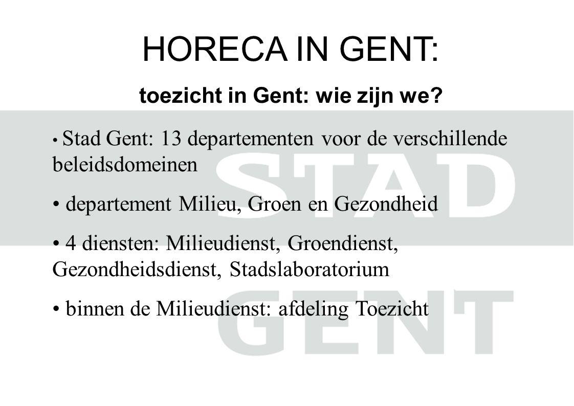 HORECA IN GENT: toezicht in Gent: wie zijn we? • Stad Gent: 13 departementen voor de verschillende beleidsdomeinen • departement Milieu, Groen en Gezo