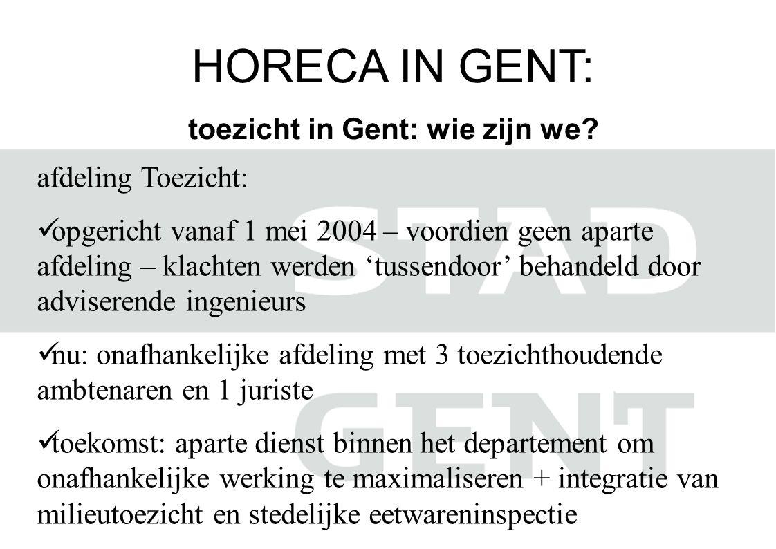 HORECA IN GENT: toezicht in Gent: wie zijn we? afdeling Toezicht:  opgericht vanaf 1 mei 2004 – voordien geen aparte afdeling – klachten werden 'tuss