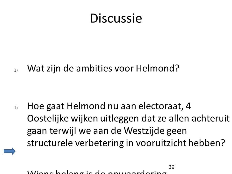 Discussie 1) Wat zijn de ambities voor Helmond? 1) Hoe gaat Helmond nu aan electoraat, 4 Oostelijke wijken uitleggen dat ze allen achteruit gaan terwi