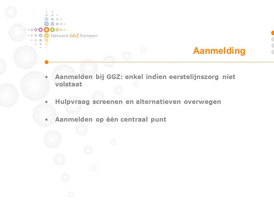 •Aanmelden bij GGZ: enkel indien eerstelijnszorg niet volstaat •Hulpvraag screenen en alternatieven overwegen •Aanmelden op één centraal punt Aanmeldi