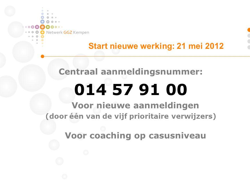 Centraal aanmeldingsnummer: 014 57 91 00 Voor nieuwe aanmeldingen (door één van de vijf prioritaire verwijzers) Voor coaching op casusniveau Start nie