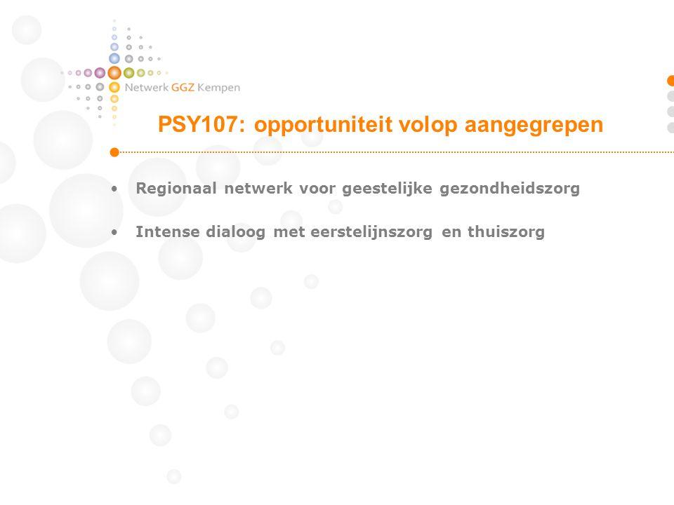 •Regionaal netwerk voor geestelijke gezondheidszorg •Intense dialoog met eerstelijnszorg en thuiszorg PSY107: opportuniteit volop aangegrepen