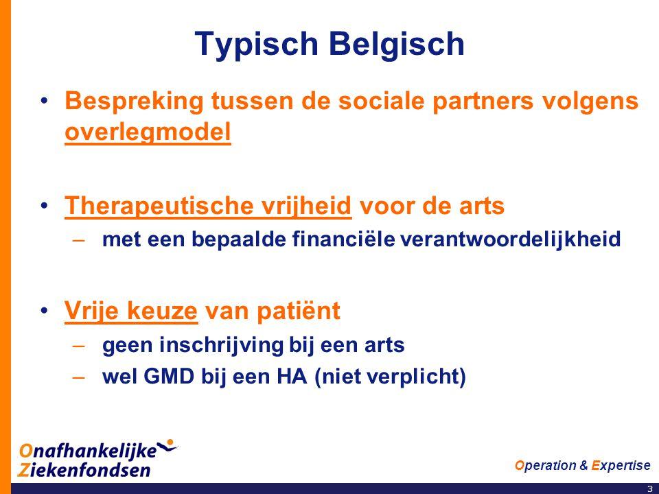 3 Operation & Expertise Typisch Belgisch •Bespreking tussen de sociale partners volgens overlegmodel •Therapeutische vrijheid voor de arts –met een bepaalde financiële verantwoordelijkheid •Vrije keuze van patiënt –geen inschrijving bij een arts –wel GMD bij een HA (niet verplicht)