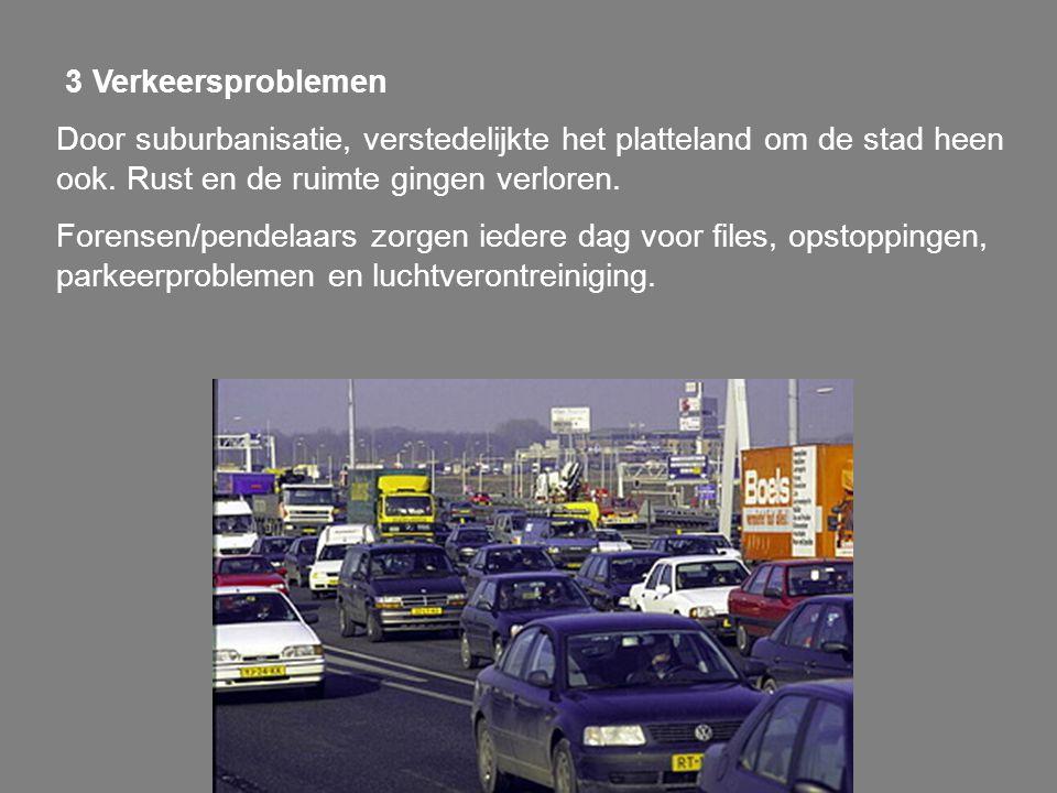 3 Verkeersproblemen Door suburbanisatie, verstedelijkte het platteland om de stad heen ook. Rust en de ruimte gingen verloren. Forensen/pendelaars zor