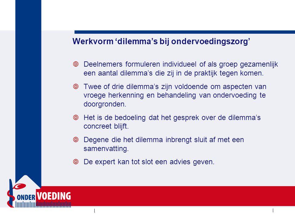 Werkvorm 'dilemma's bij ondervoedingszorg'  Deelnemers formuleren individueel of als groep gezamenlijk een aantal dilemma's die zij in de praktijk tegen komen.