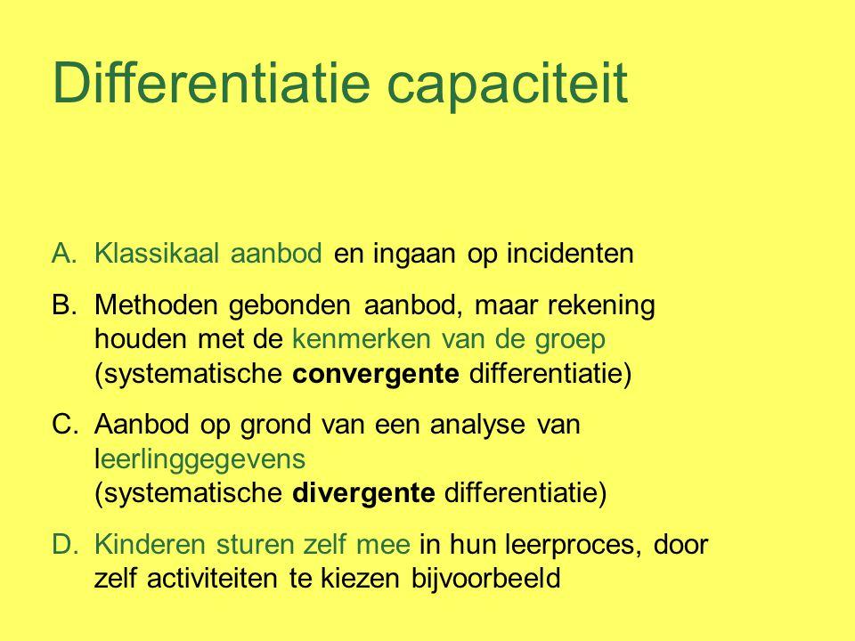 Differentiatie capaciteit A.Klassikaal aanbod en ingaan op incidenten B.Methoden gebonden aanbod, maar rekening houden met de kenmerken van de groep (