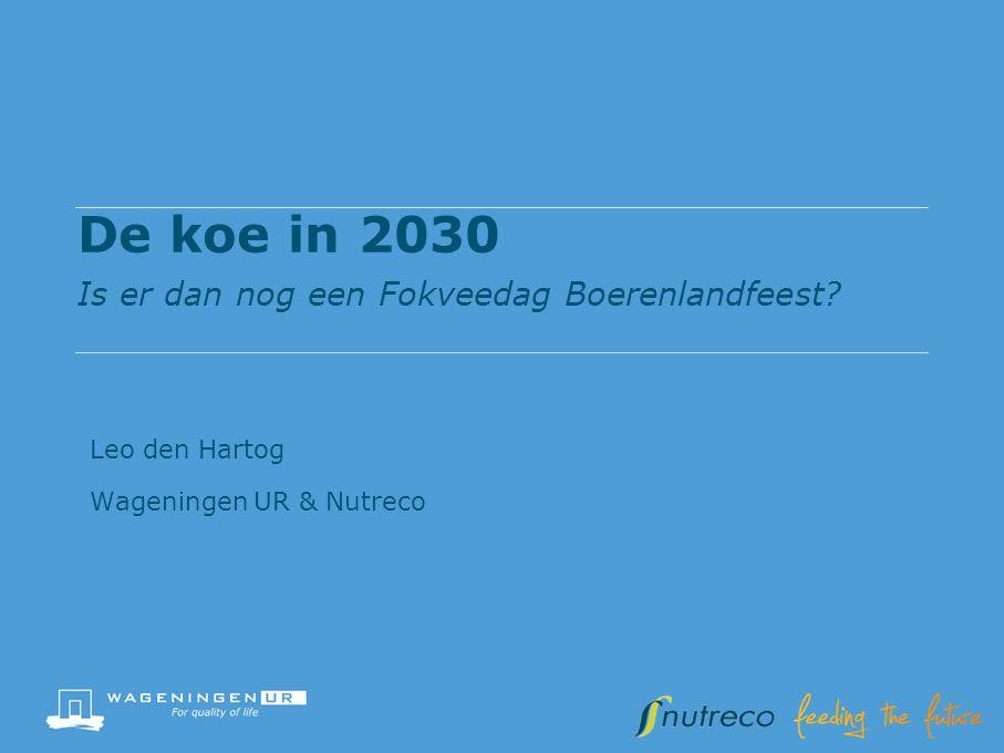 De koe in 2030 Is er dan nog een Fokveedag Boerenlandfeest? Leo den Hartog Wageningen UR & Nutreco