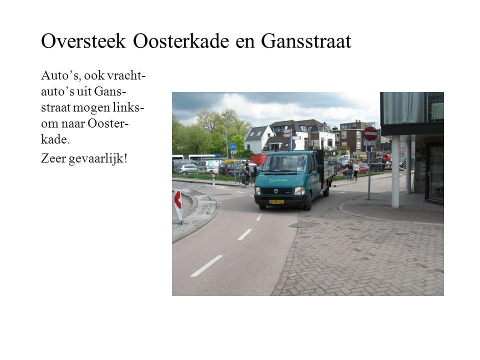 Oversteek Oosterkade en Gansstraat Auto's, ook vracht- auto's uit Gans- straat mogen links- om naar Ooster- kade. Zeer gevaarlijk!