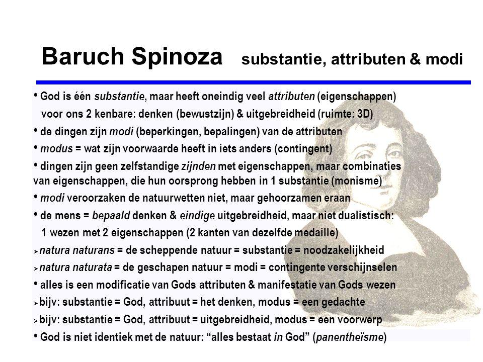 Baruch Spinoza substantie, attributen & modi • God is één substantie, maar heeft oneindig veel attributen (eigenschappen) voor ons 2 kenbare: denken (