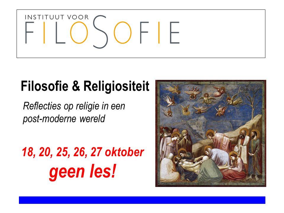 Filosofie & Religiositeit 18, 20, 25, 26, 27 oktober geen les! Reflecties op religie in een post-moderne wereld