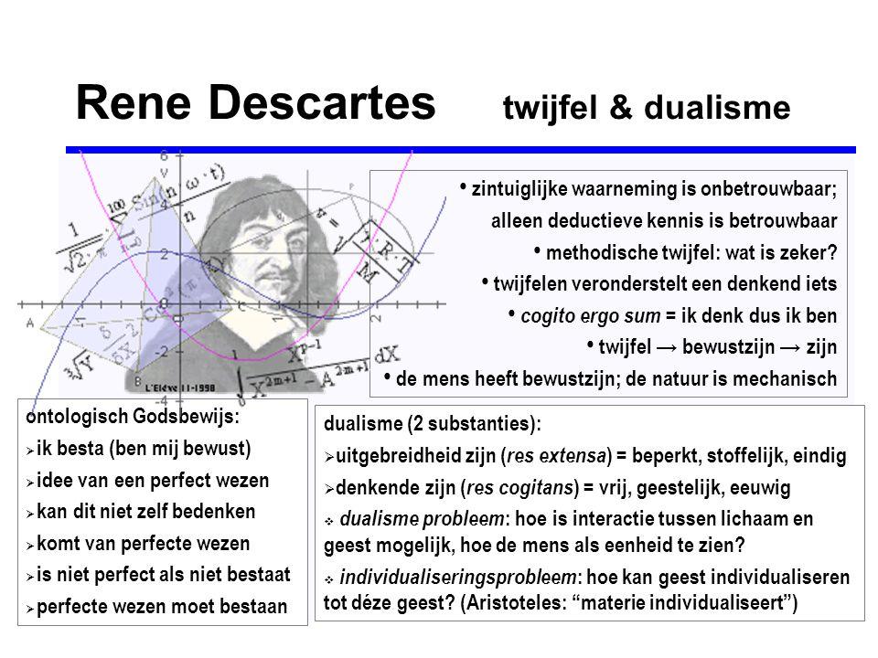 Rene Descartes twijfel & dualisme • zintuiglijke waarneming is onbetrouwbaar; alleen deductieve kennis is betrouwbaar • methodische twijfel: wat is ze