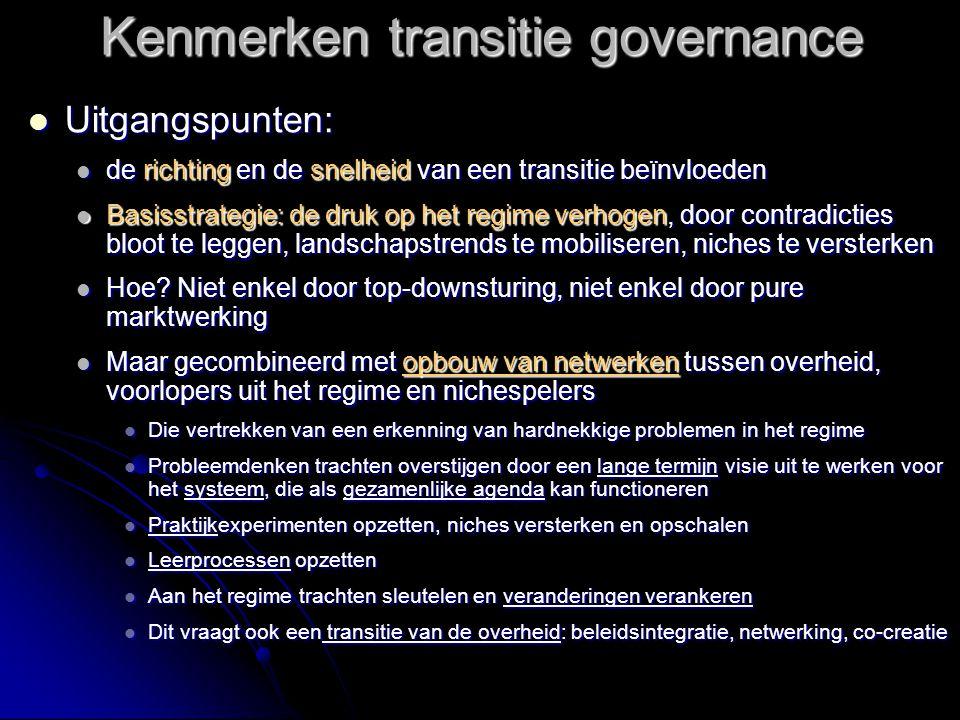 Kenmerken transitie governance  Uitgangspunten:  de richting en de snelheid van een transitie beïnvloeden  Basisstrategie: de druk op het regime verhogen, door contradicties bloot te leggen, landschapstrends te mobiliseren, niches te versterken  Hoe.