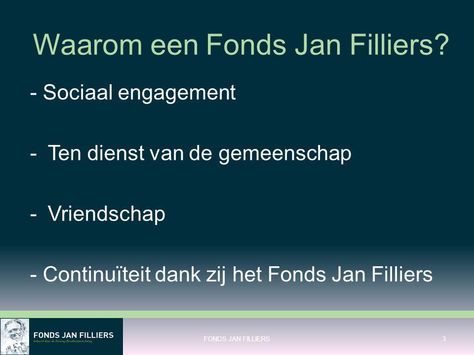 Waarom een Fonds Jan Filliers? - Sociaal engagement -Ten dienst van de gemeenschap -Vriendschap - Continuïteit dank zij het Fonds Jan Filliers FONDS J