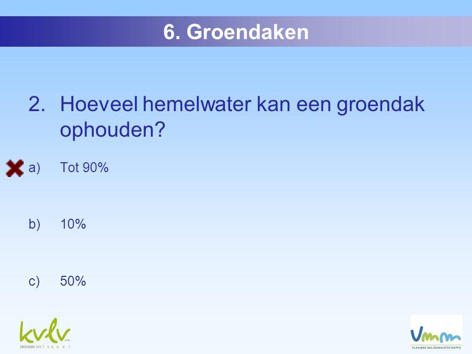 2. Hoeveel hemelwater kan een groendak ophouden a)Tot 90% b)10% c)50% 6. Groendaken
