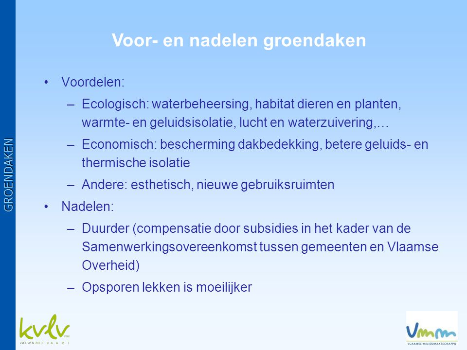•Voordelen: –Ecologisch: waterbeheersing, habitat dieren en planten, warmte- en geluidsisolatie, lucht en waterzuivering,… –Economisch: bescherming dakbedekking, betere geluids- en thermische isolatie –Andere: esthetisch, nieuwe gebruiksruimten •Nadelen: –Duurder (compensatie door subsidies in het kader van de Samenwerkingsovereenkomst tussen gemeenten en Vlaamse Overheid) –Opsporen lekken is moeilijker GROENDAKEN Voor- en nadelen groendaken