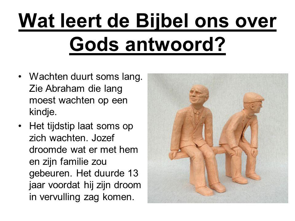 Wat leert de Bijbel ons over Gods antwoord? •Wachten duurt soms lang. Zie Abraham die lang moest wachten op een kindje. •Het tijdstip laat soms op zic
